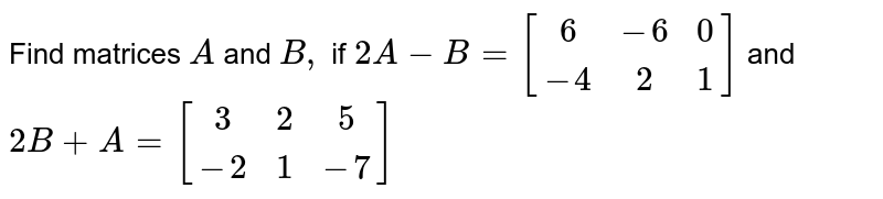 Find matrices `A` and `B,` if `2A-B=[[6,-6,0],[-4,2,1]]` and `2B+A=[[3,2,5],[-2,1,-7]]`