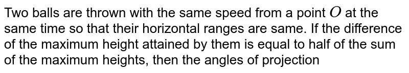 Two balls are thrown with the same speed from a point `O` at the same time so that their horizontal ranges are same. If the difference of the maximum height attained by them is equal to half of the sum of the maximum heights, then the angles of projection for the balls are