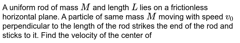 A uniform rod of mass `M` and length `L` lies on a frictionless horizontal plane. A particle of same mass `M` moving with speed `v_(0)` perpendicular to the length of the rod strikes the end of the rod and sticks to it. Find the velocity of the center of mass and the angular velocity about the center of mass of (rod `+` particle) system.