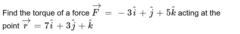 Find the torque of a force `vecF= -3hati+hatj+5hatk ` acting at the point `vecr=7hati+3hatj+hatk`