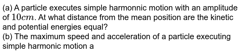 (a) A particle executes simple harmonnic motion with an amplitude of `10cm`. At what distance from the mean position are the kinetic and potential energies equal? <br> (b) The maximum speed and acceleration of a particle executing simple harmonic motion are `10m//s` and `50cm//s`. Find the position(s) of the particle when the speed is `8cm//s`.