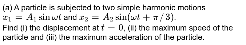 (a) A particle is subjected to two simple harmonic motions <br> `x_1=A_1sin omegat` and `x_2=A_2 sin (omegat+pi//3)`. <br> Find (i) the displacement at `t=0`, (ii) the maximum speed of the particle and (iii) the maximum acceleration of the particle. <br> (b) A particle is subjected to two simple harmonic motions, one along the x-axis and the other on a line making an angle of `45^@` with the x-axis. The two motions are given by <br> `xy=x_0sinomegat` and `s=s_0sin omegat` <br> Find the amplitude of the resultant motion.