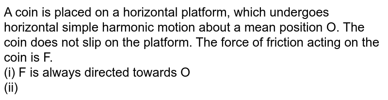 A coin is placed on a horizontal platform, which undergoes horizontal simple harmonic motion about a mean position O. The coin does not slip on the platform. The force of friction acting on the coin is F. <br> (i) F is always directed towards O <br> (ii) F is directed towards O when the coin is moving away from O, and away from O when the coin moves towards O <br> (iii) `F=0` when the coin and platform come to rest momentarily at the extreme position of the harmonic motion <br> (iv) F is maximum when the coin and platform come to rest momentarily at the extreme position of the harmonic motion