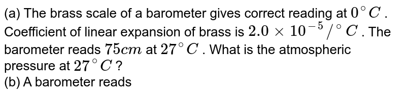 (a) The brass scale of a barometer gives correct reading at `0^(@)C` . Coefficient of linear expansion of brass is `2.0xx10^(-5)//^(@)C` . The barometer reads `75cm` at `27^(@)C` . What is the atmospheric pressure at `27^(@)C` ? <br> (b) A barometer reads `75.0cm` on a steel scale. The room temperature is `30^(@)C` . The scale is correctly graduated for `0^(@)C ` . The coefficient of linear expansion of steel is `alpha=1.2xx10^(-5)//^(@)C` and the coefficient of volume expansion of mercury is `gamma=1.8xx10^(-4)//^(@)C` . Find the correct atmospheric pressure.
