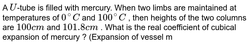 A `U`-tube is filled with mercury. When two limbs are maintained at temperatures of `0^(@)C` and `100^(@)C` , then heights of the two columns are `100cm` and `101.8cm` . What is the real coefficient of cubical expansion of mercury ? (Expansion of vessel may be neglected)