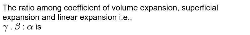 The ratio among coefficient of volume expansion, superficial expansion and linear expansion i.e.,  <br> `gamma` . `beta`  : `alpha` is