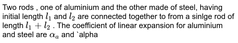 Two rods , one of aluminium and the other made of steel, having initial length `l_(1)` and `l_(2)` are connected together to from a sinlge rod of length `l_(1)+l_(2)` . The coefficient of linear expansion for aluminium and steel are `alpha_(a)` and `alpha_(s)` for `AC` and `BC` . If the distance `DC` remains constant for small changes in temperature,