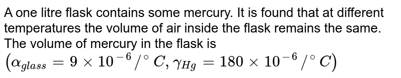 A one litre flask contains some mercury. It is found that at different temperatures the volume of air inside the flask remains the same. The volume of mercury in the flask is `(alpha_(glass)=9xx10^(-6)//^(@)C,gamma_(Hg)=180xx10^(-6)//^(@)C)`