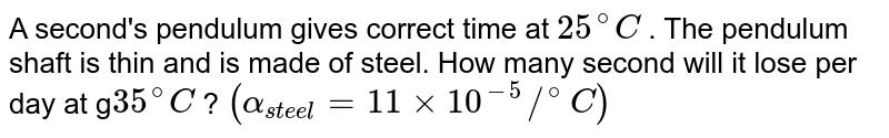 A second's pendulum gives correct time at `25^(@)C` . The pendulum shaft is thin and is made of steel. How many second will it lose per day at g`35^(@)C` ? `(alpha_(steel)=11xx10^(-5)//^(@)C)`