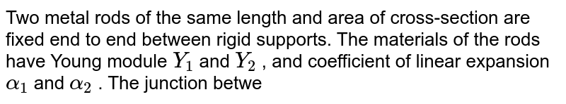 Two metal rods of the same length and area of cross-section are fixed end to end between rigid supports. The materials of the rods have Young module `Y_(1)` and `Y_(2)` , and coefficient of linear expansion `alpha_(1)` and `alpha_(2)` . The junction between the rod does not shift and the rods are cooled