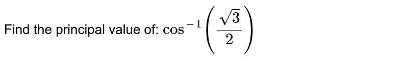 Find the principal value of: `cos^(-1)((sqrt(3))/2)`