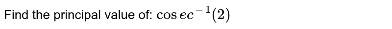 Find the principal value of: `cose c^(-1)(2)`