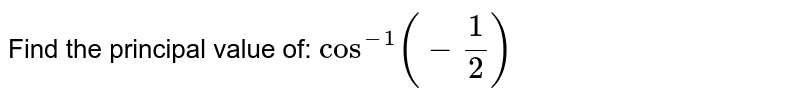 Find the principal value of: `cos^(-1)(-1/2)`