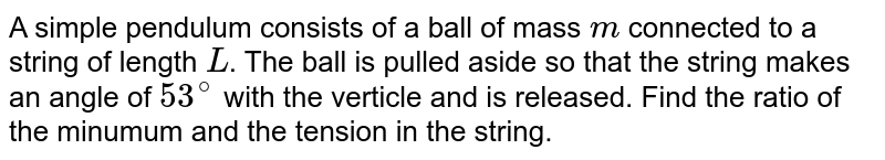 A simple pendulum consists of a ball of mass `m` connected to a string of length `L`. The ball is pulled aside so that the string makes an angle of `53^(@)` with the verticle and is released. Find the ratio of the minumum and the tension in the string.