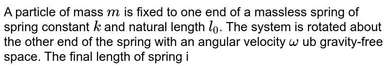 A particle of mass `m` is fixed to one end of a massless spring of spring constant `k` and natural length `l_(0)`. The system is rotated about the other end of the spring with an angular velocity `omega` ub gravity-free space. The final length of spring is