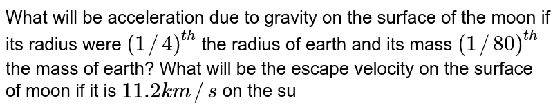 What will be acceleration due to gravity on the surface of the moon if its radius were `(1//4)^(th)` the radius of earth and its mass `(1//80)^(th)` the mass of earth? What will be the escape velocity on the surface of moon if it is `11.2 km//s` on the surface of the earth? (given that `g=9.8 m//s^(2)`)