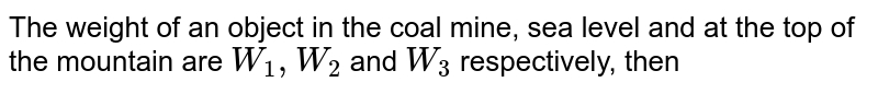 The weight of an object in the coal mine, sea level and at the top of the mountain are `W_(1),W_(2)` and `W_(3)` respectively, then
