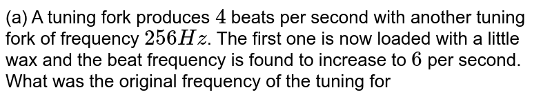 (a) A tuning fork produces `4` beats per second with another tuning fork of frequency `256 Hz`. The first one is now loaded with  a little wax and the beat frequency is found to increase to `6` per second. What was the original frequency of the tuning fork ? <br> (b) A plano wire `A` vibrates at a fundamental frequncy of `600 Hz`. A second identical wire `B` produces `6` betas per second with it, when of the tension in `A` is slightly increased. Find the ratio of the tension in `A` to the tension to `B`. <br> ( c) A tunnig fork if frequency `256 Hz` produces `4` beats per second with a wire of length `25 cm` vibrating in its fundamental mode. The beat frequency decreases when the length is slightly shortened. What could be the minimum length by whech the wire be shortened so that it produces no beats with the tuning fork?