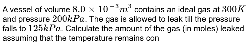 A vessel of volume `8.0 xx 10^(-3)m^(3)` contains an ideal gas at `300 K` and pressure `200 kPa`. The gas is allowed to leak till the pressure falls to `125 k Pa`. Calculate the amount of the gas (in moles) leaked assuming that the temperature remains constants.
