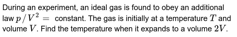 During an experiment, an ideal gas is found to obey an additional law `p//V^(2) =` constant. The gas is initially at a temperature `T` and volume `V`. Find the temperature when it expands to a volume `2V`.