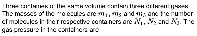Three containes of the same volume contain three different gases. The masses of the molecules are `m_(1), m_(2)` and `m_(3)` and the number of molecules in their respective containers are `N_(1), N_(2)` and `N_(3)`. The gas pressure in the containers are `P_(1), P_(2)` and `P_(3)` respectively. All the gases are now mixed and put in one of the containers. The pressure `P` of mixture will be