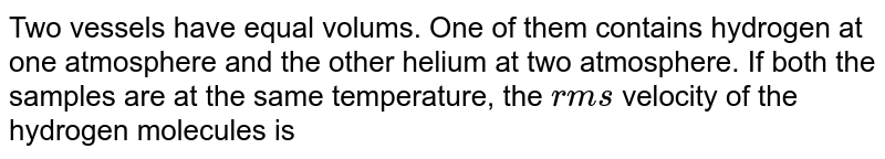 Two vessels have equal volums. One of them contains hydrogen at one atmosphere and the other helium at two atmosphere. If both the samples are at the same temperature, the `rms` velocity of the hydrogen molecules is