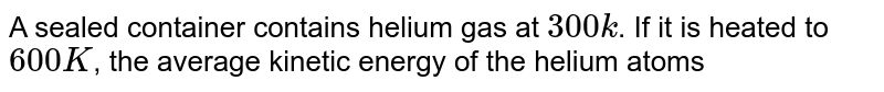 A sealed container contains helium gas at `300 k`. If it is heated to `600 K`, the average kinetic energy of the helium atoms