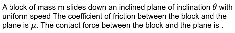 A block of mass m slides down an inclined plane of inclination `theta` with uniform speed The coefficient of friction between the block and the plane is `mu`. The contact force between the block and the plane is .