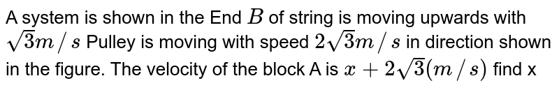 """A system is shown in the End `B` of string is moving upwards with `sqrt3 m//s` Pulley is moving with speed `2 sqrt3 m//s` in direction shown in the figure. The velocity of the block A is `x + 2sqrt3 (m//s)` find x <br> <img src=""""https://d10lpgp6xz60nq.cloudfront.net/physics_images/NAR_PHY_XI_V02_C01_E01_326_Q01.png"""" width=""""80%""""> ."""