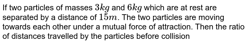 If two particles of masses `3kg` and `6kg` which are at rest are separated by a distance of `15 m`. The two particles are moving towards each other under a mutual force of attraction. Then the ratio of distances travelled by the particles before collision is