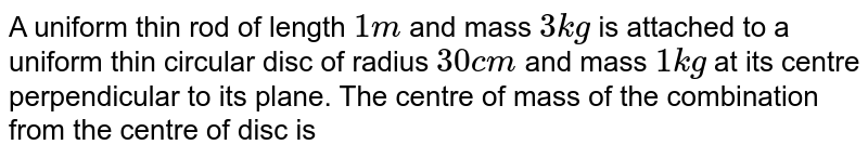 A uniform thin rod of length `1m` and mass `3kg` is attached to a uniform thin circular disc of radius `30cm` and mass `1kg` at its centre perpendicular to its plane. The centre of mass of the combination from the centre of disc is