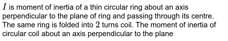 `I` is moment of inertia of a thin circular ring about an axis perpendicular to the plane of ring and passing through its centre. The same ring is folded into `2` turns coil. The moment of inertia of circular coil about an axis perpendicular to the plane of coil and passing through its centre is