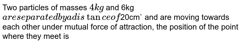 Two particles of masses `4kg` and 6kg` are separated by a distance of `20cm` and are moving towards each other under mutual force of attraction, the position of the point where they meet is