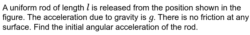 """A uniform rod of length `l` is released from the position shown in the figure. The acceleration due to gravity is `g`. There is no friction at any surface. Find the initial angular acceleration of the rod. <br> <img src=""""https://d10lpgp6xz60nq.cloudfront.net/physics_images/NAR_PHY_XI_V03_C01_E01_492_Q01.png"""" width=""""80%"""">"""