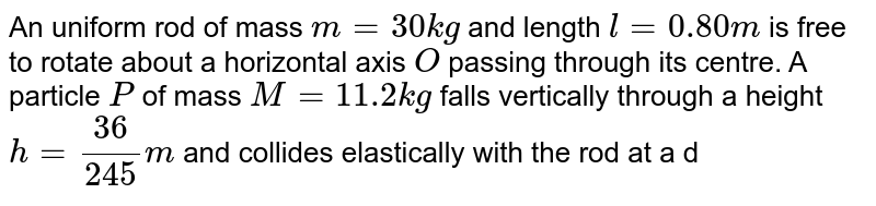 """An uniform rod of mass `m=30 kg` and length `l=0.80 m` is free to rotate about a horizontal axis `O` passing through its centre. A particle `P` of mass `M=11.2 kg` falls vertically through a height `h=36/245 m` and collides elastically with the rod at a distance `l/4` from `O`. at the instant of collision the rod was stationary and was at angle `alpha=37^(@)` with horizontal as shown in figure <br> <img src=""""https://d10lpgp6xz60nq.cloudfront.net/physics_images/NAR_PHY_XI_V03_C01_E01_518_Q01.png"""" width=""""80%""""> <br> Calculate velocity of the rod just after collision is"""