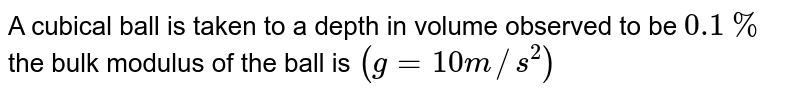 A cubical ball is taken to a depth  in volume observed to be `0.1%` the bulk modulus of the ball is  `(g = 10m//s^(2))`