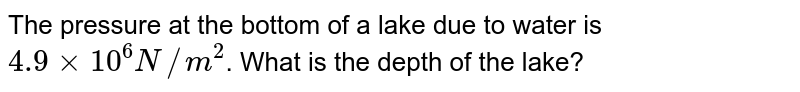 The pressure at the bottom of a lake due to water is `4.9xx 10^(6)N//m^(2)`. What is the depth of the lake?