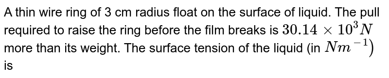 A thin wire ring of 3 cm radius float on the surface of liquid. The pull required to raise the ring before the film breaks is `30.14xx10^(3)N` more than its weight. The surface tension of the liquid (in `Nm^(-1))` is