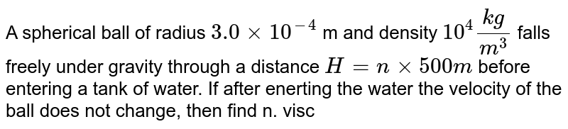 A spherical ball of radius `3.0xx10^(-4)` m and density `10^(4)(kg)/(m^(3))` falls freely under gravity through a distance `H=nxx500m` before entering a tank of water. If after enerting the water the velocity of the ball does not change, then find n. viscosity of water is `10xx10^(-6)(N-s)/(m^(2))`,`g=10(m)/(s)`