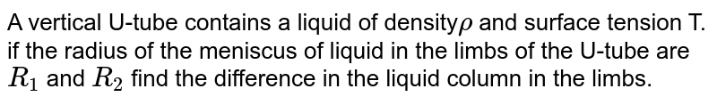A vertical U-tube contains a liquid of density` rho` and surface tension T. if the radius of the meniscus of liquid in the limbs of the U-tube are `R_(1)` and `R_(2)` find the difference in the liquid column in the limbs.