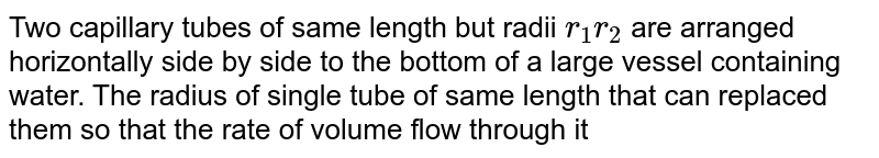 Two capillary tubes of same length but radii `r_(1) r_(2)` are arranged horizontally side by side to the bottom of a large vessel containing water. The radius of single tube of same length that can replaced them so that the rate of volume flow through it is equal to the total rate of volume flow through the two tubes is