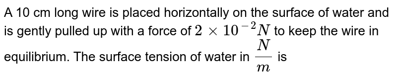 A 10 cm long wire is placed horizontally on the surface of water and is gently pulled up with a force of `2xx10^(-2)N` to keep the wire in equilibrium. The surface tension of water in `(N)/(m)` is