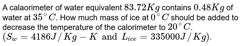 A calaorimeter of water equivalent `83.72 Kg` contains `0.48 Kg` of water at `35^@ C`. How much mass of ice at `0^@C` should be added to decrease the temperature of the calorimeter to `20^@ C`. <br> `(S_(w) = 4186 J//Kg -K and L_(ice) = 335000 J//Kg)`.