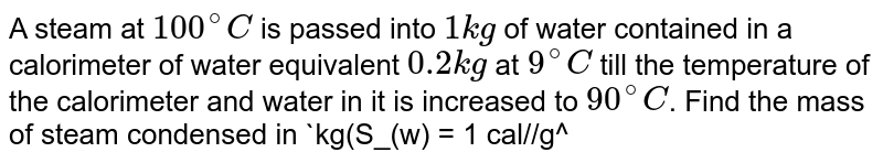 """A steam at `100^@C` is passed into `1 kg` of water contained in a calorimeter of water equivalent `0.2 kg` at `9^@C` till the temperature of the calorimeter and water in it is increased to `90^@C`. Find the mass of steam condensed in `kg(S_(w) = 1 cal//g^@C, & L_(""""steam"""") = 540 cal//g) (EAM = 14 E)`."""