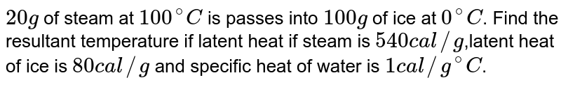 `20 g` of steam at `100^@ C` is passes into `100 g` of ice at `0^@C`. Find the resultant temperature if latent heat if steam is `540 cal//g`,latent heat of ice is `80 cal//g` and specific heat of water is `1 cal//g^@C`.
