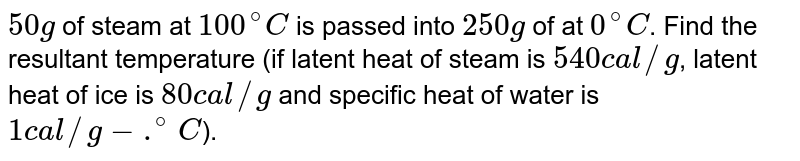 `50 g` of steam at `100^@ C` is passed into `250 g` of at `0^@ C`. Find the resultant temperature (if latent heat of steam is `540 cal//g`, latent heat of ice is `80 cal//g` and specific heat of water is  `1 cal//g -.^@ C`).
