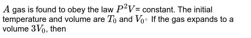 `A` gas is found to obey the law `P^(2)V`= constant. The initial temperature and volume are `T_(0)` and `V_(0^(@))` If the gas expands to a volume `3V_(0)`, then