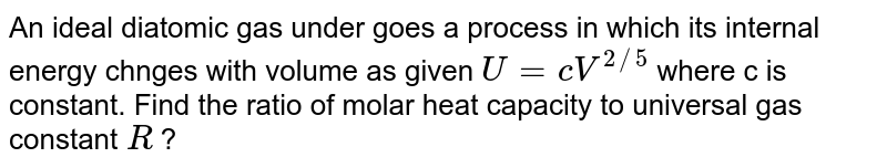 An ideal diatomic  gas under goes a process in which its internal energy chnges with volume as given `U=cV^(2//5)` where c is constant. Find the ratio of molar heat capacity to universal gas constant `R` ?