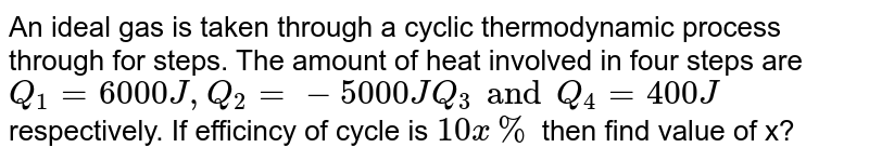 An ideal gas is taken through a cyclic thermodynamic process through for steps. The amount of heat involved in four steps are `Q_(1)=6000J,Q_(2)=-5000JQ_(3) andQ_(4)=400J` <br> respectively. If efficincy of cycle is `10x%` then find value of x?
