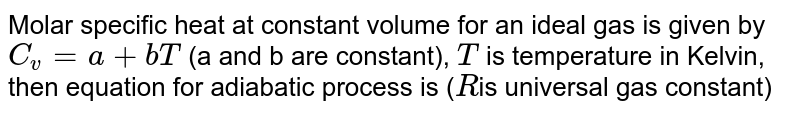 Molar specific heat at constant volume for an ideal gas is given by `C_(v)=a+bT` (a and b are constant), `T` is temperature in Kelvin, then equation for adiabatic process is (`R`is universal gas constant)